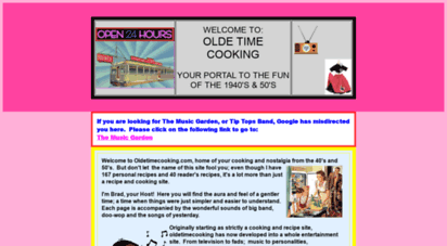 oldetimecooking.com - cooking with well-known chef brad. oldetimecooking presents recipes andnostalgia from yesteryear complete with big-band and doo-wop music. find cookingtrivia and homespun recipes and learn about herbs and spices using them with a recipeindex. tv, personalities, music and fads of the forties and fifties along with oldfashioned fun.